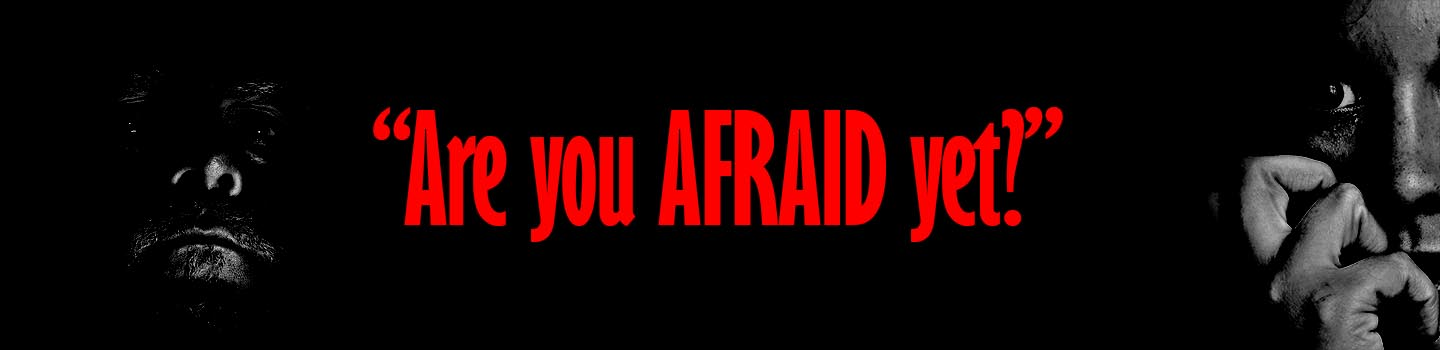 Image result for are you afraid yet?